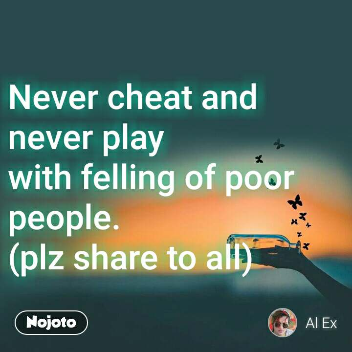 Never cheat and never play with felling of poor people. (plz share to all)