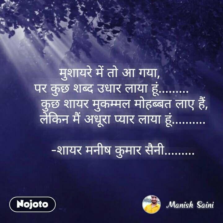 मुशायरे में तो आ गया,  पर कुछ शब्द उधार लाया हूं.........        कुछ शायर मुकम्मल मोहब्बत लाए हैं,       लेकिन मैं अधूरा प्यार लाया हूं..........               -शायर मनीष कुमार सैनी......... #NojotoQuote