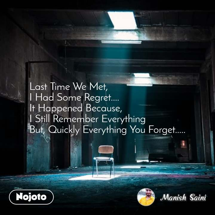 Last Time We Met, I Had Some Regret.... It Happened Because, I Still Remember Everything But, Quickly Everything You Forget.....