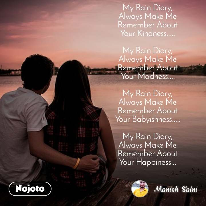 My Rain Diary, Always Make Me Remember About Your Kindness.....  My Rain Diary, Always Make Me Remember About Your Madness....  My Rain Diary, Always Make Me Remember About Your Babyishness.....  My Rain Diary, Always Make Me Remember About Your Happiness...