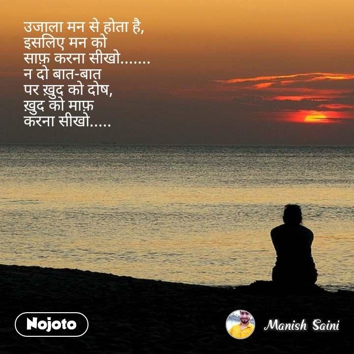उजाला मन से होता है, इसलिए मन को  साफ़ करना सीखो....... न दो बात-बात  पर ख़ुद को दोष, ख़ुद को माफ़  करना सीखो.....