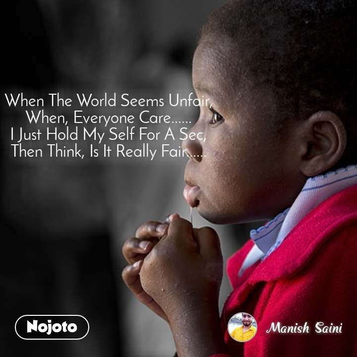 When The World Seems Unfair, When, Everyone Care...... I Just Hold My Self For A Sec, Then Think, Is It Really Fair......