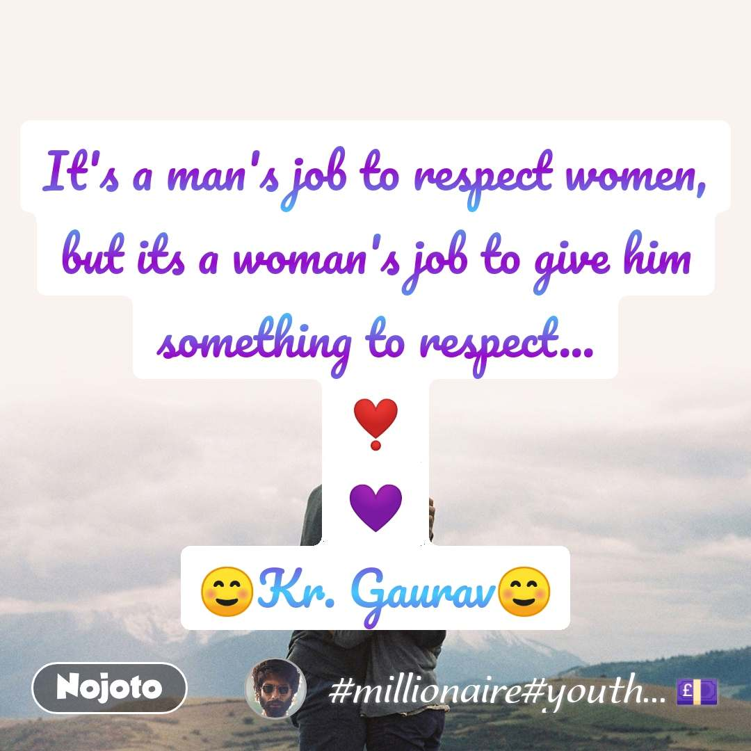 It's a man's job to respect women, but its a woman's job to give him something to respect... ❣️ 💜 ☺️Kr. Gaurav☺️