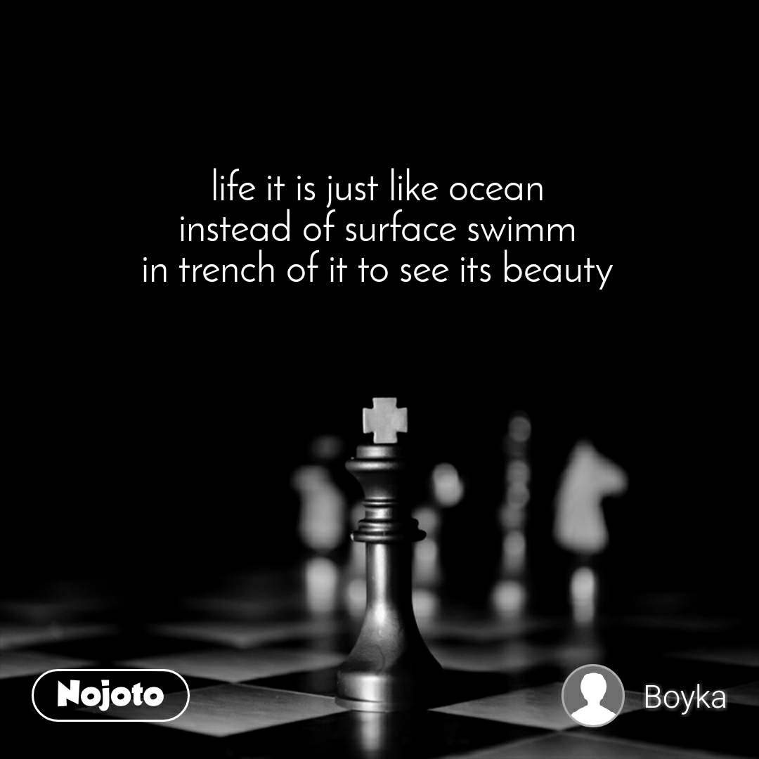 life it is just like ocean instead of surface swimm in trench of it to see its beauty