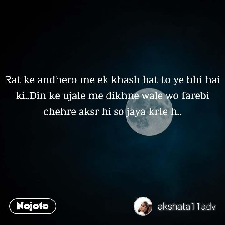 Rat ke andhero me ek khash bat to ye bhi hai ki..Din ke ujale me dikhne wale wo farebi chehre aksr hi so jaya krte h..