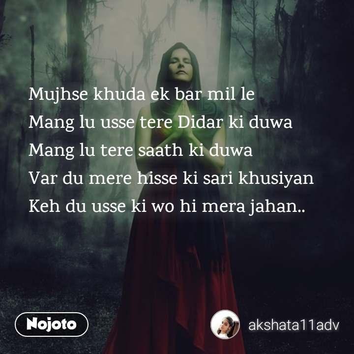 Mujhse khuda ek bar mil le  Mang lu usse tere Didar ki duwa  Mang lu tere saath ki duwa Var du mere hisse ki sari khusiyan  Keh du usse ki wo hi mera jahan..