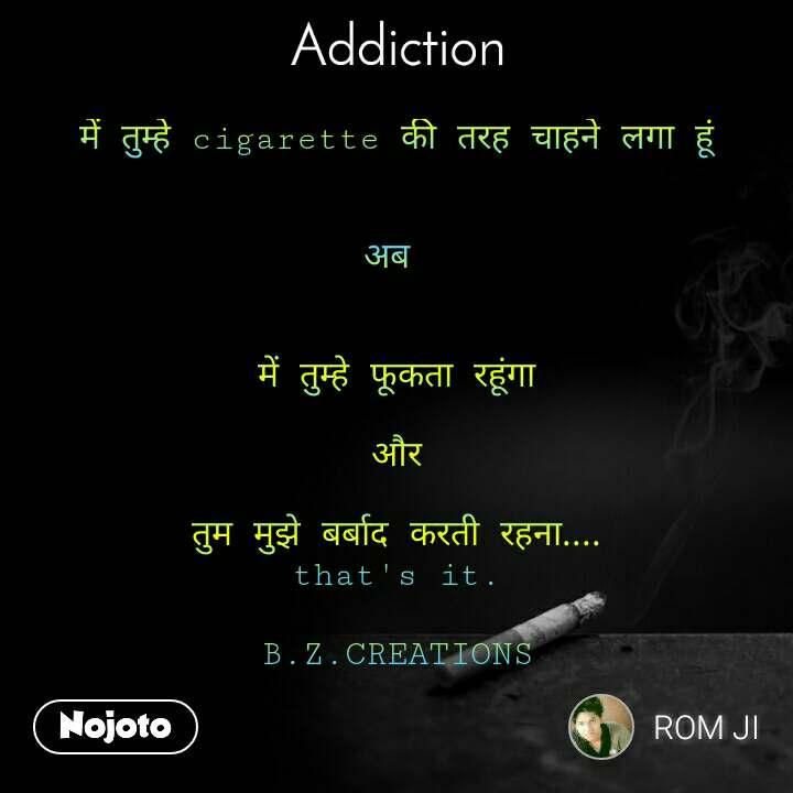 Addiction में तुम्हे cigarette की तरह चाहने लगा हूं   अब    में तुम्हे फूकता रहूंगा  और  तुम मुझे बर्बाद करती रहना.... that's it.  B.Z.CREATIONS