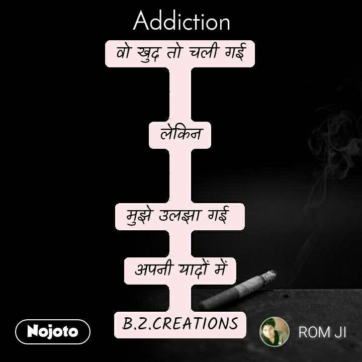Addiction वो खुद तो चली गई   लेकिन   मुझे उलझा गई   अपनी यादों में  B.Z.CREATIONS