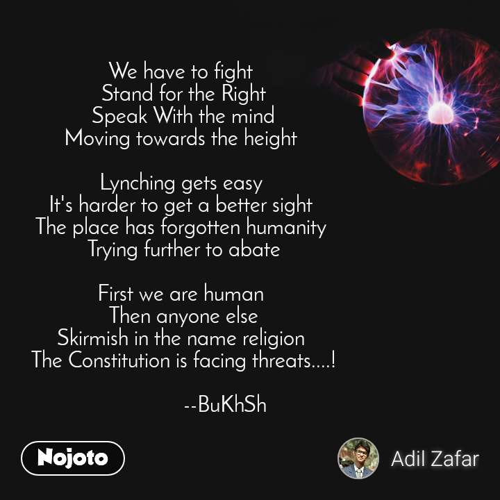 We have to fight  Stand for the Right Speak With the mind Moving towards the height   Lynching gets easy  It's harder to get a better sight  The place has forgotten humanity  Trying further to abate  First we are human  Then anyone else Skirmish in the name religion  The Constitution is facing threats....!                 --BuKhSh