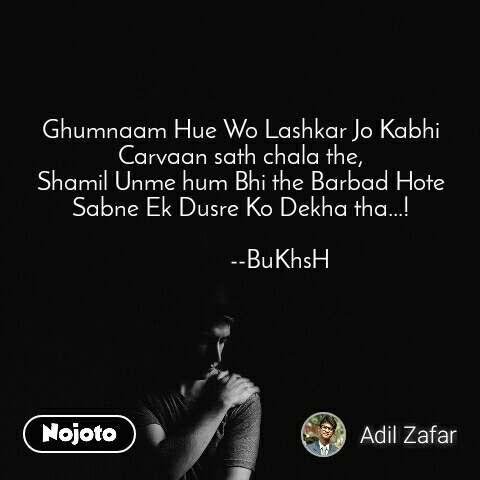 Ghumnaam Hue Wo Lashkar Jo Kabhi Carvaan sath chala the, Shamil Unme hum Bhi the Barbad Hote Sabne Ek Dusre Ko Dekha tha...!                        --BuKhsH