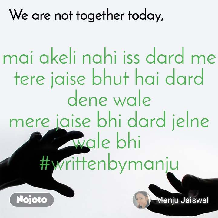 We are not together today mai akeli nahi iss dard me tere jaise bhut hai dard dene wale mere jaise bhi dard jelne wale bhi  #writtenbymanju