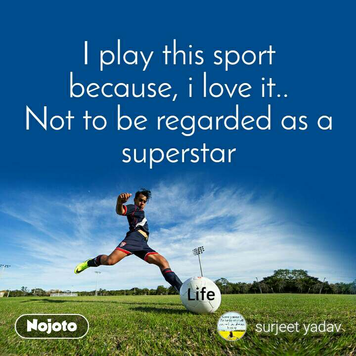 I play this sport because, i love it.. Not to be regarded as a superstar
