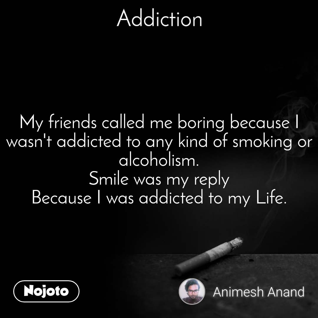 Addiction My friends called me boring because I wasn't addicted to any kind of smoking or alcoholism. Smile was my reply Because I was addicted to my Life.