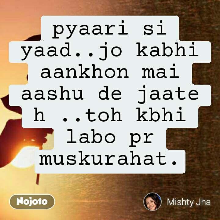 pyaari si yaad..jo kabhi aankhon mai aashu de jaate h ..toh kbhi labo pr muskurahat.