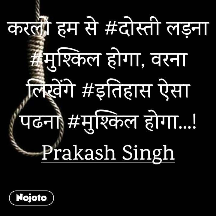 करलो हम से #दोस्ती लड़ना #मुश्किल होगा, वरना लिखेंगे #इतिहास ऐसा पढना #मुश्किल होगा...! Prakash Singh