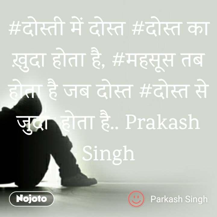 #दोस्ती में दोस्त #दोस्त का ख़ुदा होता है, #महसूस तब होता है जब दोस्त #दोस्त से जुदा  होता है.. Prakash Singh