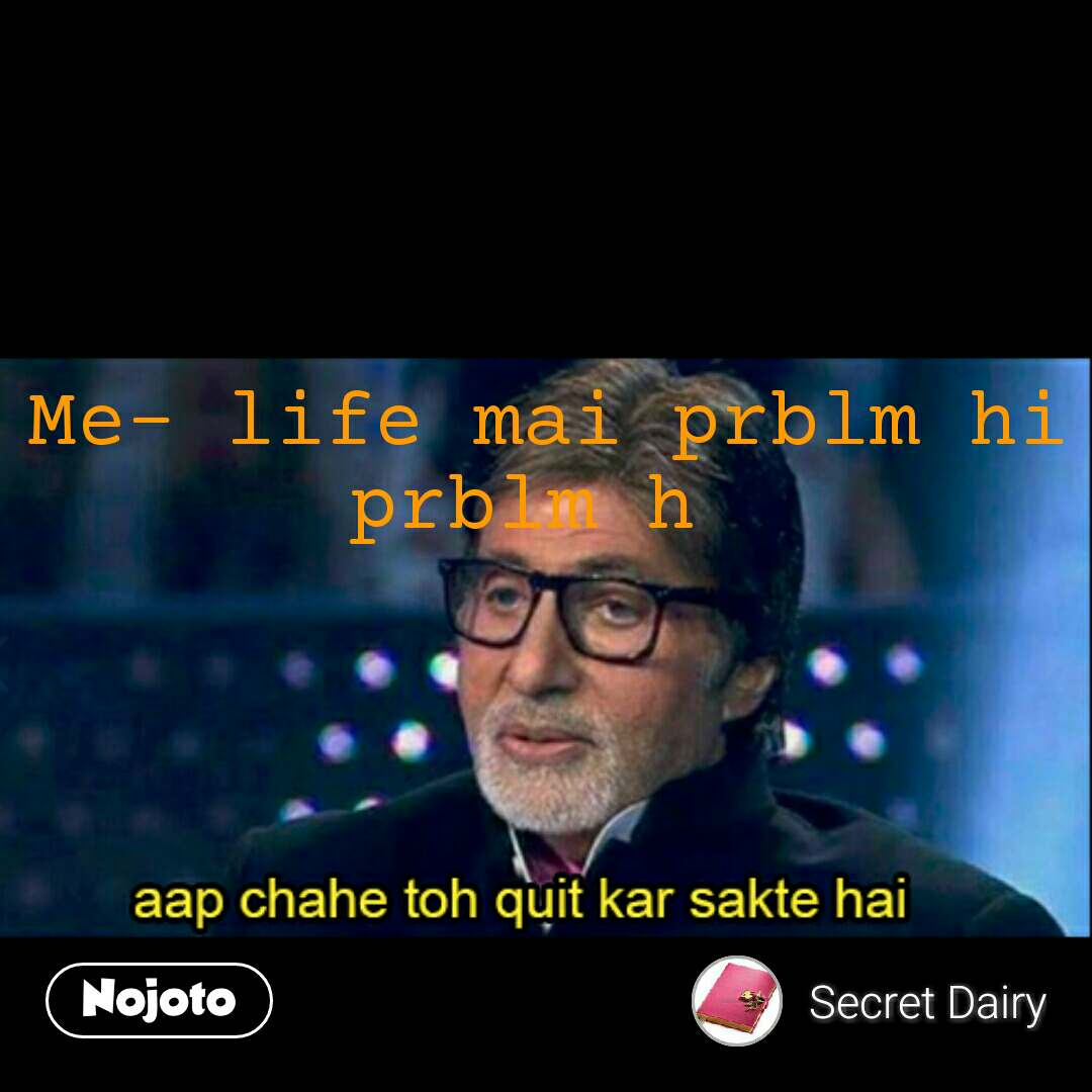 Amitabh Bacchan quotes Me- life mai prblm hi prblm h       #NojotoQuote