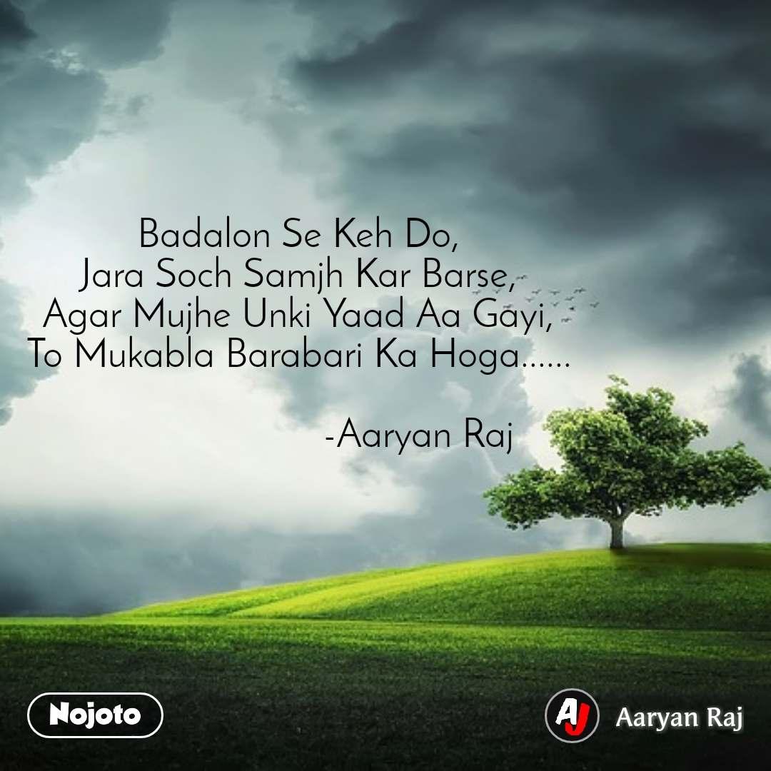 Badalon Se Keh Do, Jara Soch Samjh Kar Barse, Agar Mujhe Unki Yaad Aa Gayi, To Mukabla Barabari Ka Hoga......                          -Aaryan Raj