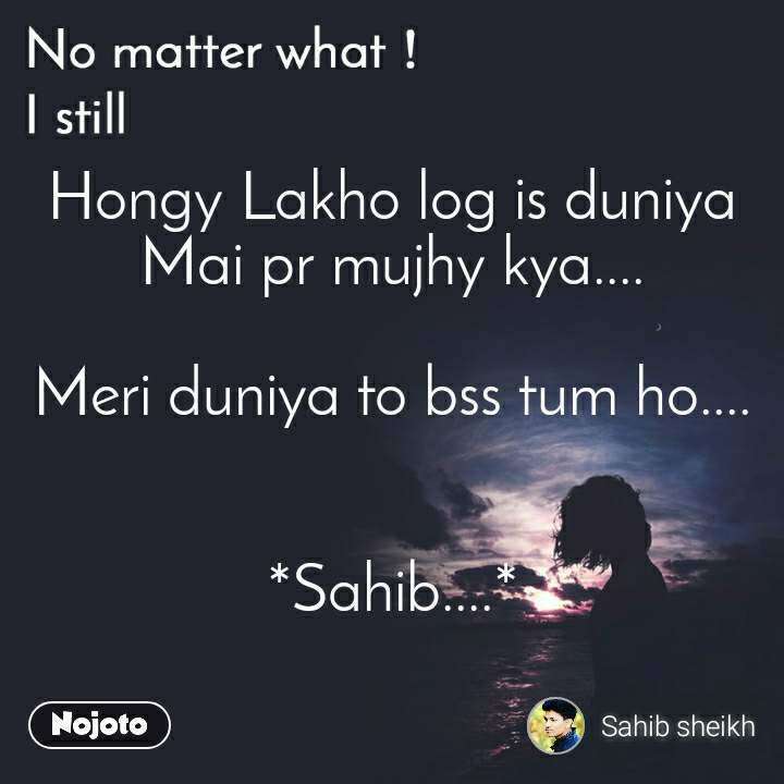 No matter what I still, Hongy Lakho log is duniya Mai pr mujhy kya....  Meri duniya to bss tum ho....   *Sahib....*
