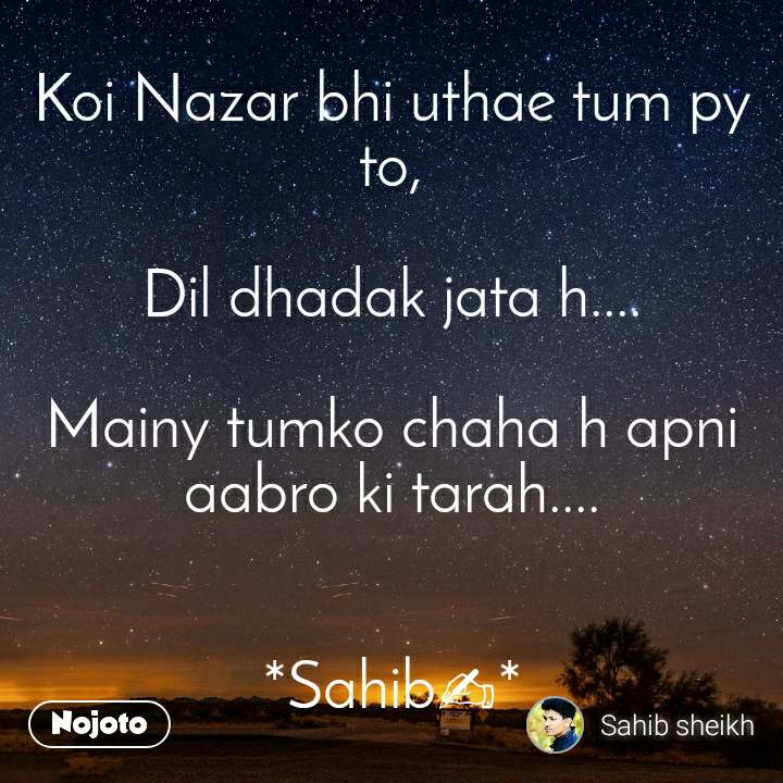 Koi Nazar bhi uthae tum py to,  Dil dhadak jata h....  Mainy tumko chaha h apni aabro ki tarah....   *Sahib✍*