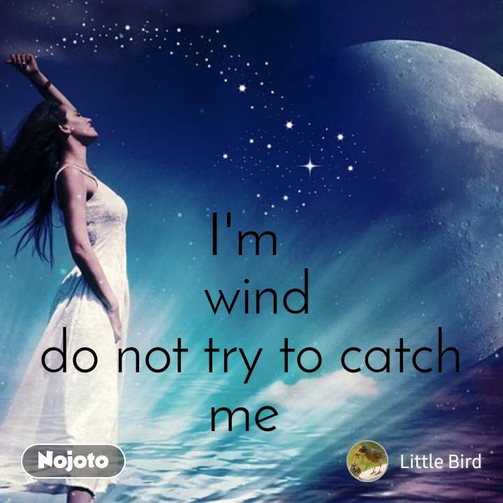 I'm   wind  do not try to catch me