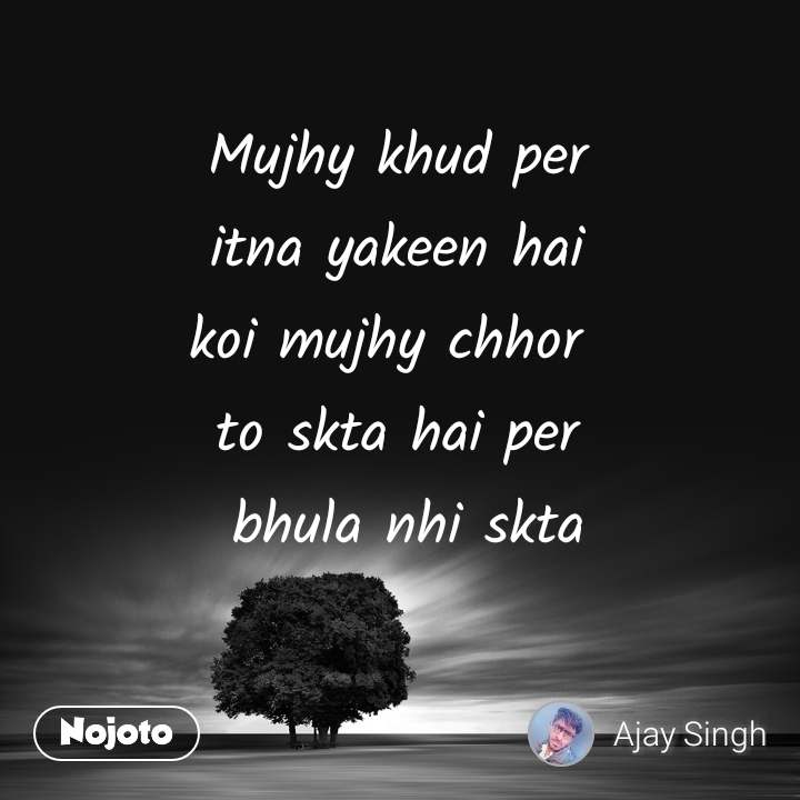 Mujhy khud per  itna yakeen hai  koi mujhy chhor  to skta hai per  bhula nhi skta