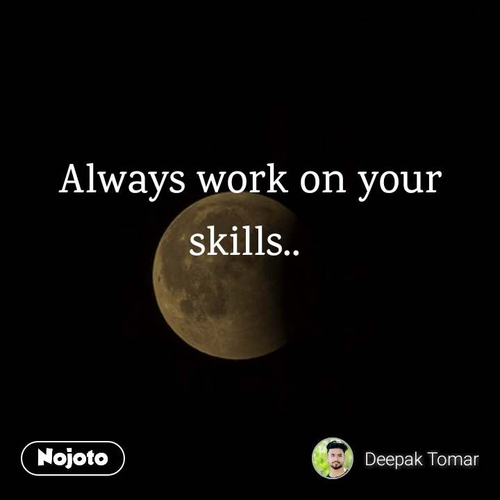 Always work on your skills..