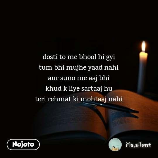 dosti to me bhool hi gyi tum bhi mujhe yaad nahi aur suno me aaj bhi khud k liye sartaaj hu teri rehmat ki mohtaaj nahi