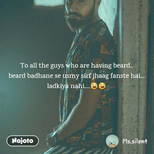 To all the guys who are having beard.. beard badhane se usmy sirf jhaag fanste hai... ladkiya nahi....😂😂