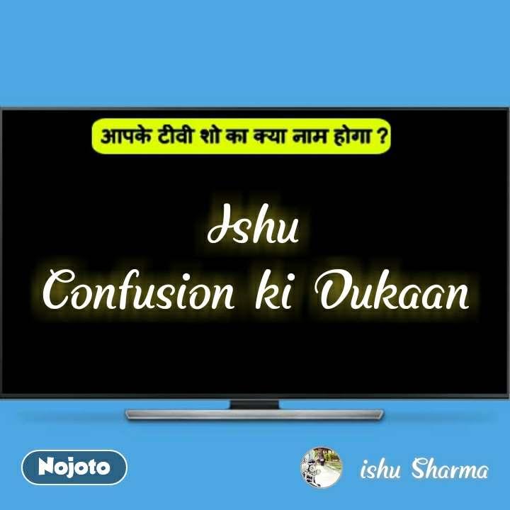 आपके टीवी शो का क्या नाम होगा ?  Ishu Confusion ki Dukaan #NojotoQuote
