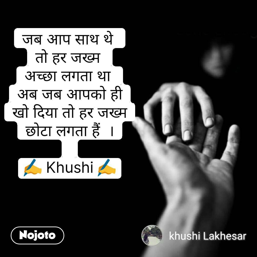 Love quotes in hindi जब आप साथ थे  तो हर जख्म  अच्छा लगता था  अब जब आपको ही खो दिया तो हर जख्म छोटा लगता हैं  ।  ✍ Khushi ✍ #NojotoQuote
