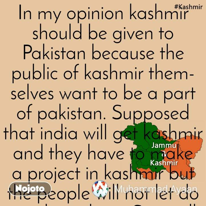 "Kashmir  In my opinion kashmir should be given to Pakistan because the public of kashmir themselves want to be a part of pakistan. Supposed that india will get kashmir and they have to make a project in kashmir but the people will not let do anything there. So it will never profit india. It is just like ""ruling terrorism"" On the other hand we both countries should have unity. Comment if you agree."