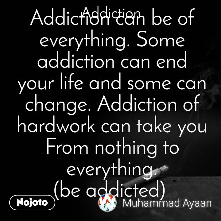 Addiction Addiction can be of everything. Some addiction can end your life and some can change. Addiction of hardwork can take you From nothing to everything. (be addicted)