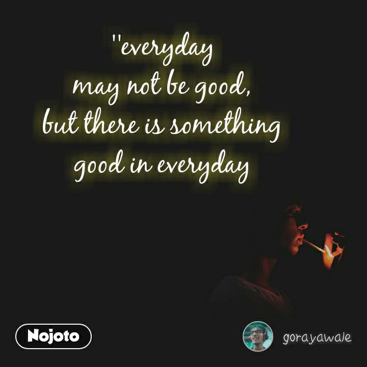 ''everyday may not be good, but there is something good in everyday