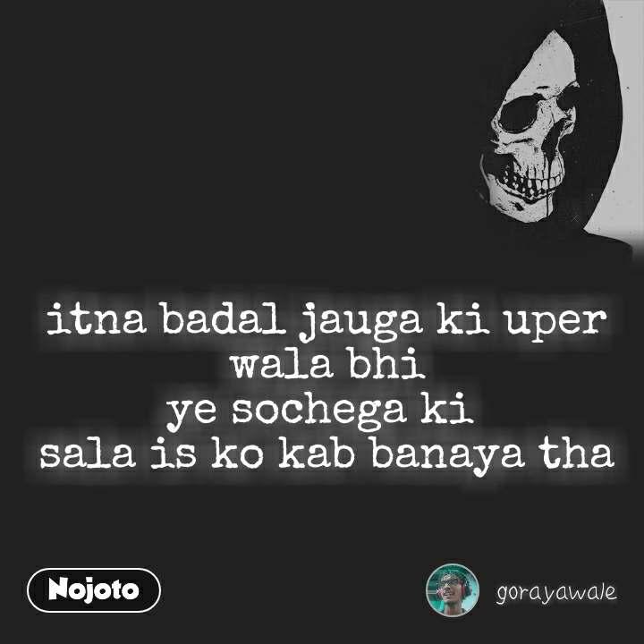 itna badal jauga ki uper wala bhi ye sochega ki  sala is ko kab banaya tha