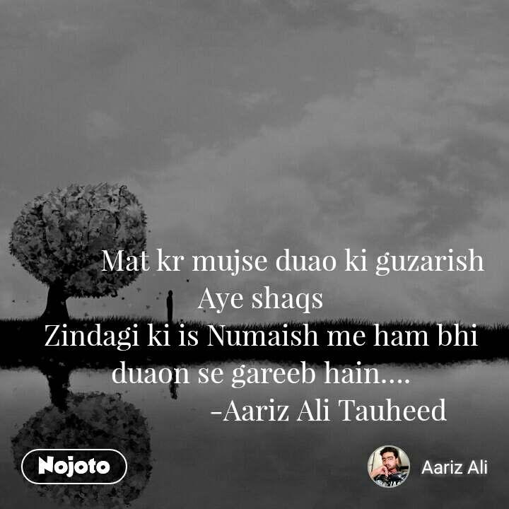 Mat kr mujse duao ki guzarish  Aye shaqs Zindagi ki is Numaish me ham bhi duaon se gareeb hain….                    -Aariz Ali Tauheed