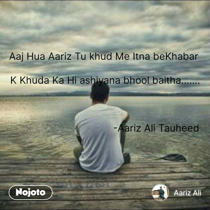 Aaj Hua Aariz Tu khud Me Itna beKhabar   K Khuda Ka Hi ashiyana bhool baitha…….    -Aariz Ali Tauheed   #NojotoQuote