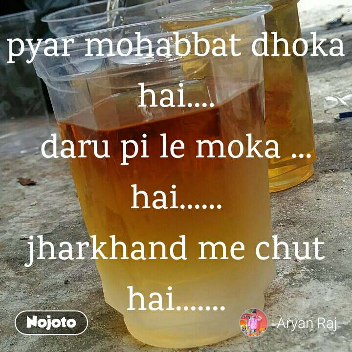 pyar mohabbat dhoka hai.... daru pi le moka ... hai...... jharkhand me chut hai.......