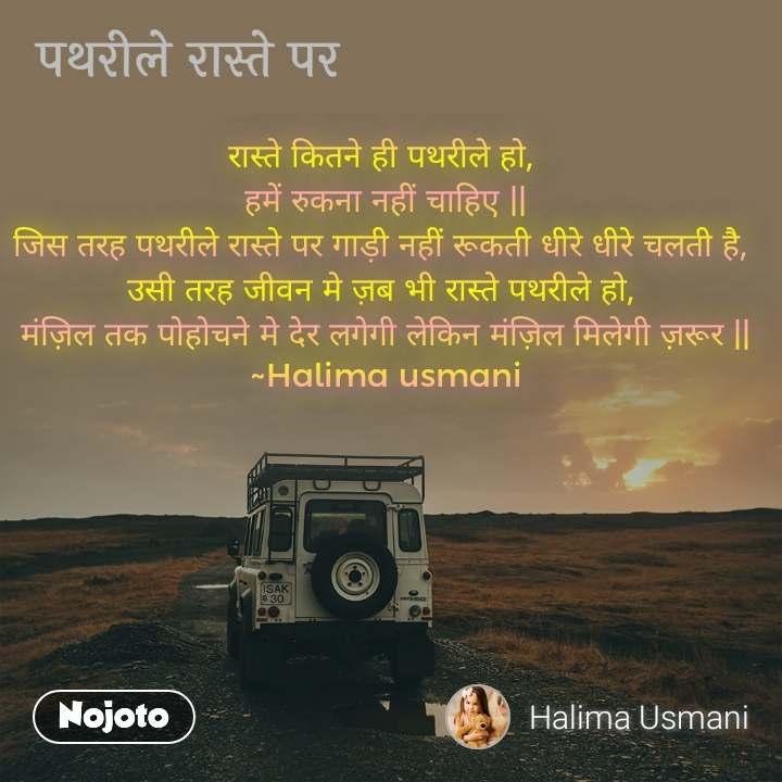 पथरीले रास्ते पर रास्ते कितने ही पथरीले हो,  हमें रुकना नहीं चाहिए || जिस तरह पथरीले रास्ते पर गाड़ी नहीं रूकती धीरे धीरे चलती है,  उसी तरह जीवन मे ज़ब भी रास्ते पथरीले हो,  मंज़िल तक पोहोचने मे देर लगेगी लेकिन मंज़िल मिलेगी ज़रूर || ~Halima usmani