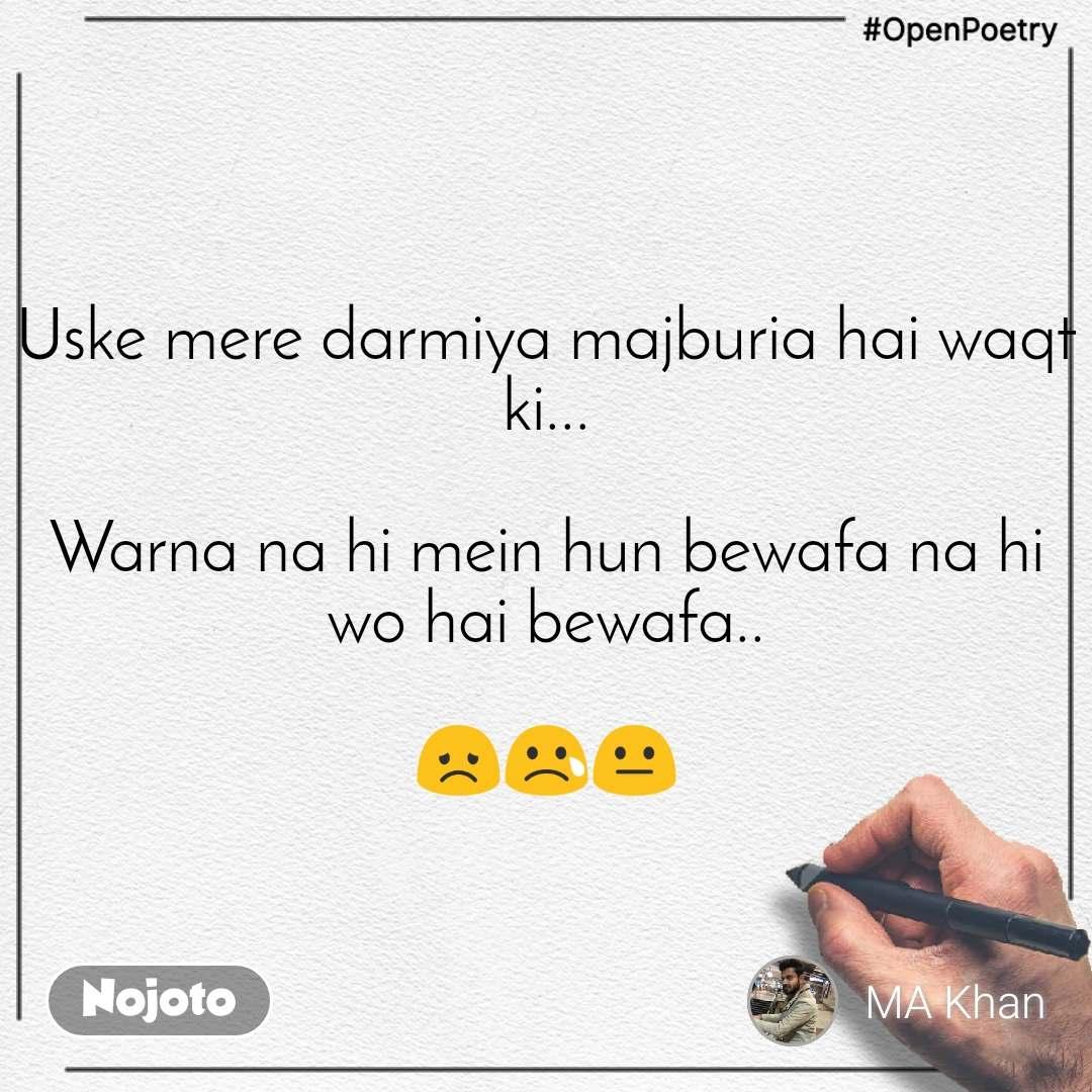 #OpenPoetry Uske mere darmiya majburia hai waqt ki...  Warna na hi mein hun bewafa na hi wo hai bewafa..  😞😢😐