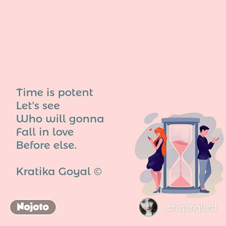 Time is potent Let's see Who will gonna Fall in love Before else.  Kratika Goyal ©