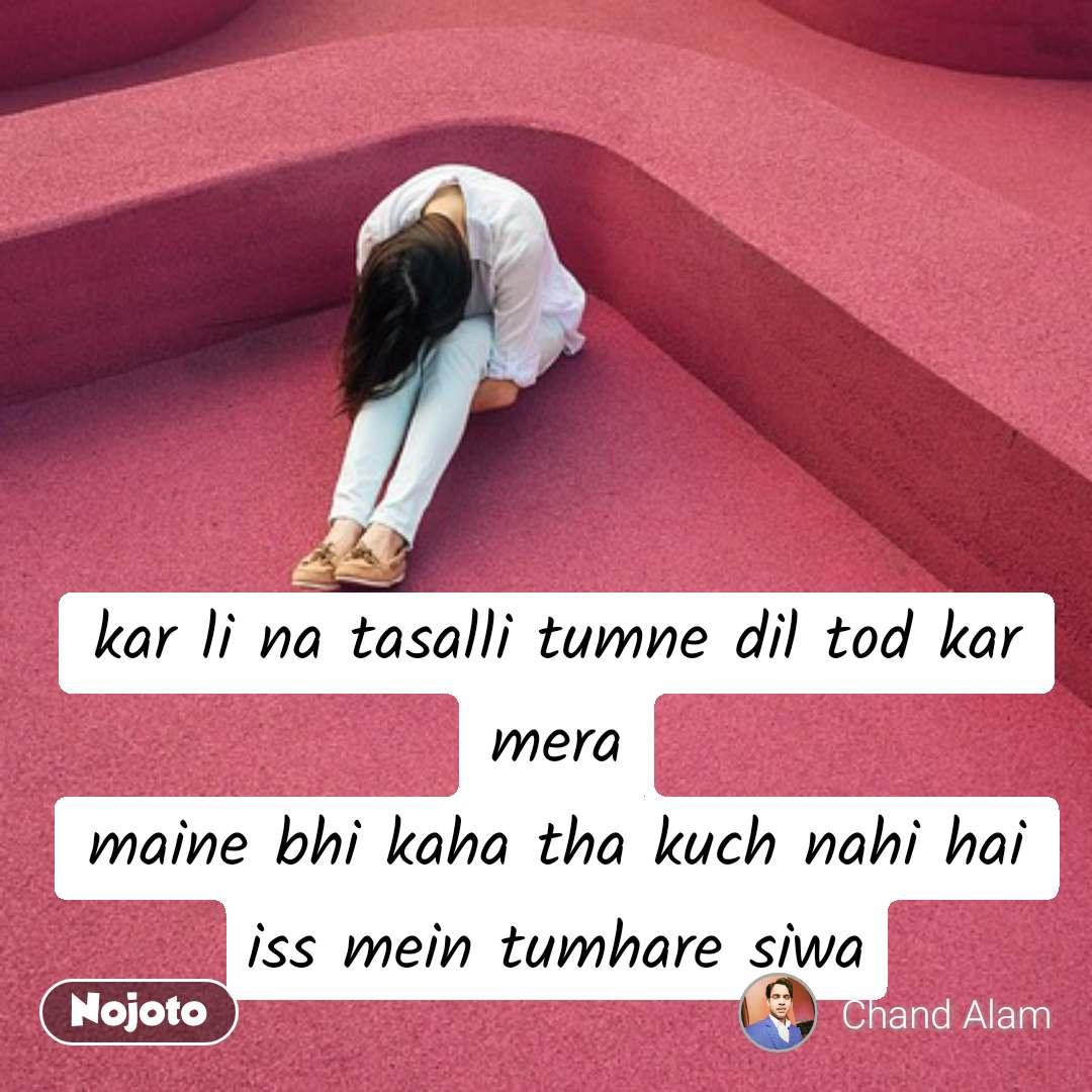 kar li na tasalli tumne dil tod kar mera maine bhi kaha tha kuch nahi hai iss mein tumhare siwa