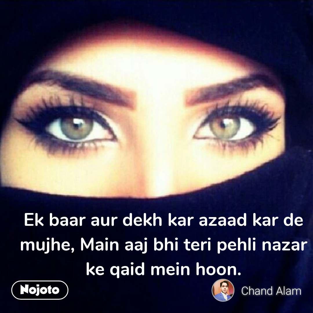 Ek baar aur dekh kar azaad kar de mujhe, Main aaj bhi teri pehli nazar ke qaid mein hoon.