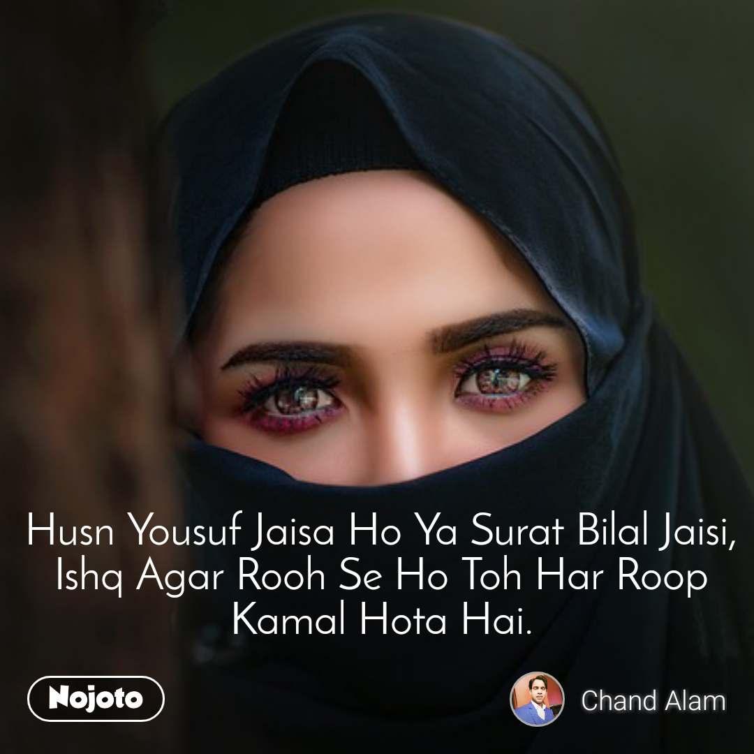 Husn Yousuf Jaisa Ho Ya Surat Bilal Jaisi, Ishq Agar Rooh Se Ho Toh Har Roop Kamal Hota Hai.