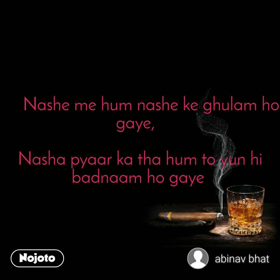 Nashe me hum nashe ke ghulam ho gaye,    Nasha pyaar ka tha hum to yun hi badnaam ho gaye