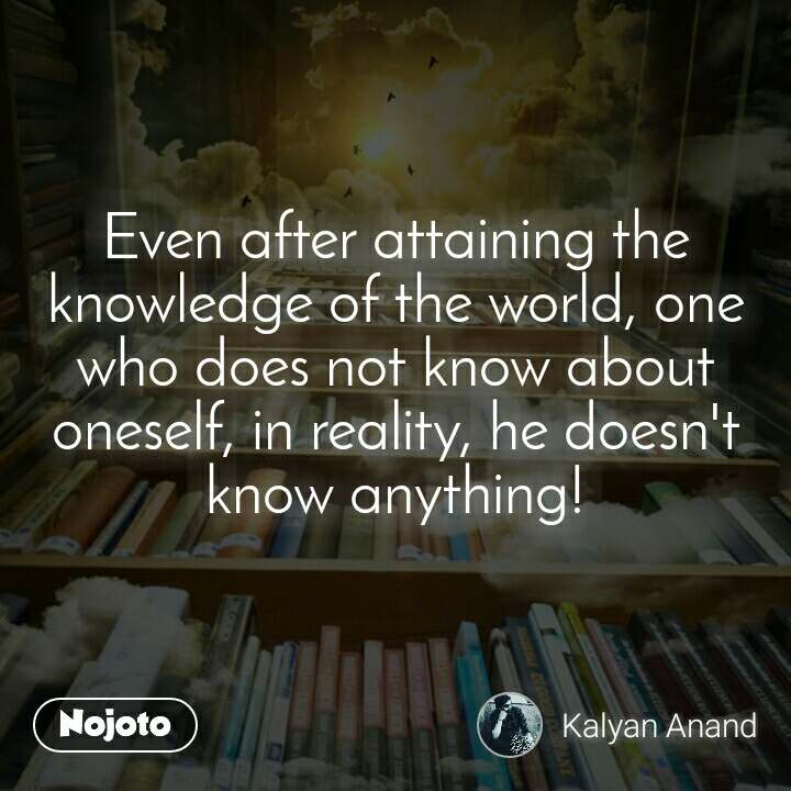 Even after attaining the knowledge of the world, one who does not know about oneself, in reality, he doesn't know anything!