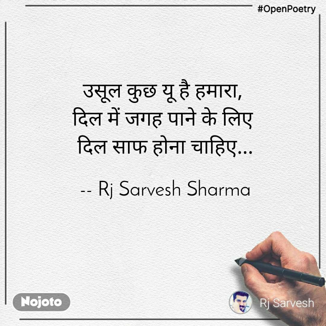 #OpenPoetry उसूल कुछ यू है हमारा,  दिल में जगह पाने के लिए  दिल साफ होना चाहिए...  -- Rj Sarvesh Sharma