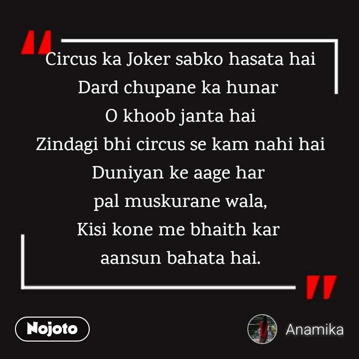 Circus ka Joker sabko hasata hai Dard chupane ka hunar  O khoob janta hai Zindagi bhi circus se kam nahi hai Duniyan ke aage har  pal muskurane wala, Kisi kone me bhaith kar  aansun bahata hai.