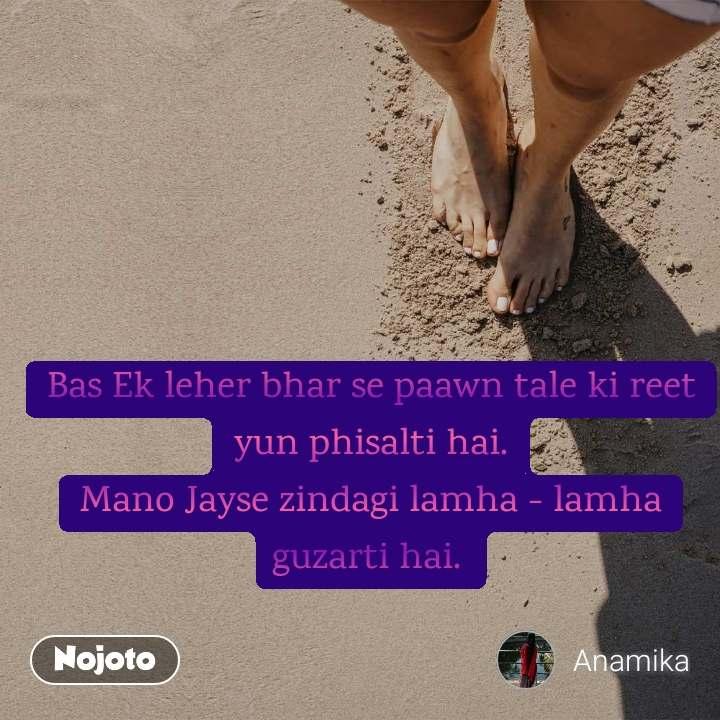 Bas Ek leher bhar se paawn tale ki reet yun phisalti hai. Mano Jayse zindagi lamha - lamha guzarti hai.  #NojotoQuote