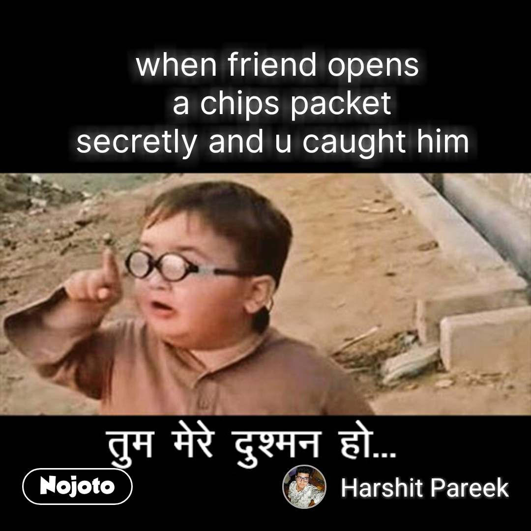 तुम मेरे दुश्मन हो  when friend opens  a chips packet secretly and u caught him
